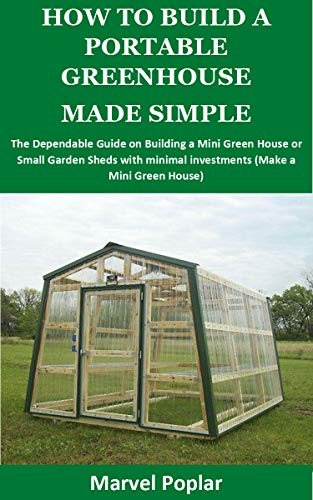 HOW TO BUILD A PORTABLE GREENHOUSE MADE SIMPLE: The Dependable Guide on Building a Mini Green House or Small Garden Sheds with minimal investments (Make a Mini Green House) by [Marvel Poplar]