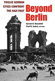 Beyond Berlin: Twelve German Cities Confront the Nazi Past (Social History, Popular Culture, And Politics In Germany)