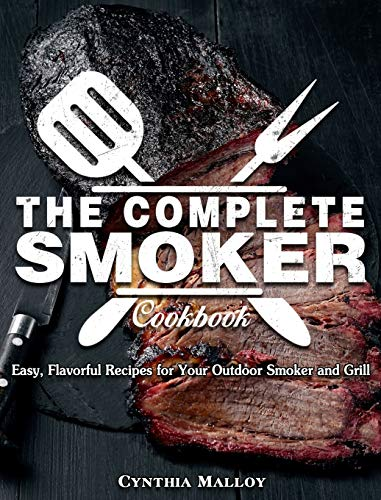 The Complete Smoker Cookbook: Easy, Flavorful Recipes for Your Outdoor Smoker and Grill