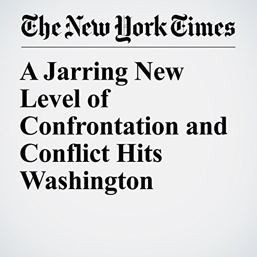 A Jarring New Level of Confrontation and Conflict Hits Washington copertina