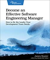 Become an Effective Software Engineering Manager: How to Be the Leader Your Development Team Needs Front Cover
