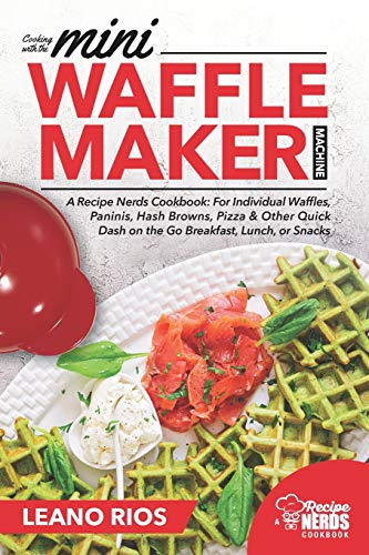 Cooking with the Mini Waffle Maker Machine: A Recipe Nerds Cookbook: For Individual Waffles, Paninis, Hash Browns, Pizza & Other Quick Dash on the Go Breakfast, Lunch, or Snacks: 1