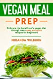 Vegan Meal Prep: Embrace the benefits of a vegan diet through many easy and quick recipes for beginners