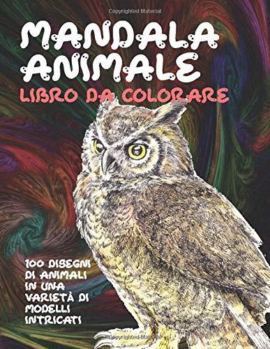 Mandala animale - Libro da colorare - 100 disegni di animali in una varietà di modelli intricati