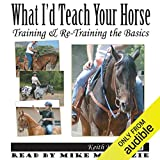 What I'd Teach Your Horse: Training & Re-Training the Basics: Horse Training How-To, Volume 8