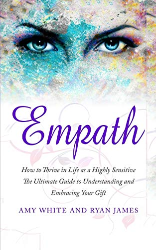 Empath: How to Thrive in Life as a Highly Sensitive - The Ultimate Guide to Understanding and Embracing Your Gift (Empath Series) (Volume 1)
