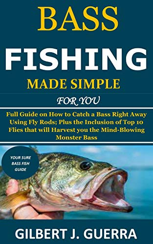 Bass Fishing Made Simple for You: Full Guide on How to Catch a Bass Right Away Using Fly Rods; Plus the Inclusion of Top 10 Flies that will Harvest you the Mind-Blowing Monster Bass (English Edition)