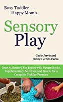Sensory Play: Over 65 Sensory Bin Topics With Picture Books, Supplementary Activities, and Snacks for a Complete Toddler Program (Busy Toddler, Happy Mom)