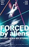 FORCED by aliens: Sickest Alien Sex short stories Collection Of Incredibly Delicious Adult Tales(Sexually Explicit Erotic)