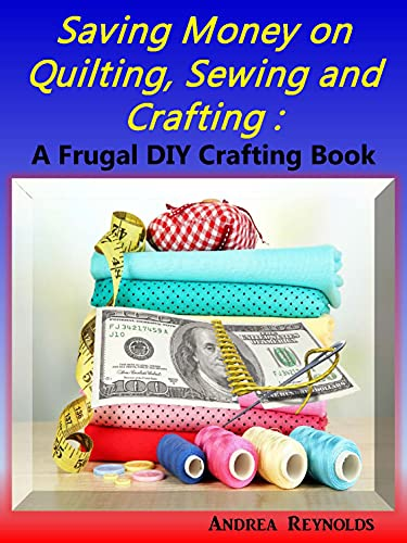 Saving Money on Quilting, Sewing & Crafting: A Frugal Crafting DIY Book (English Edition)