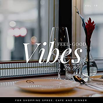 Feel-Good Vibes - Easy Going Vocal Music For Shopping Spree, Cafe And Dinner, Vol. 19