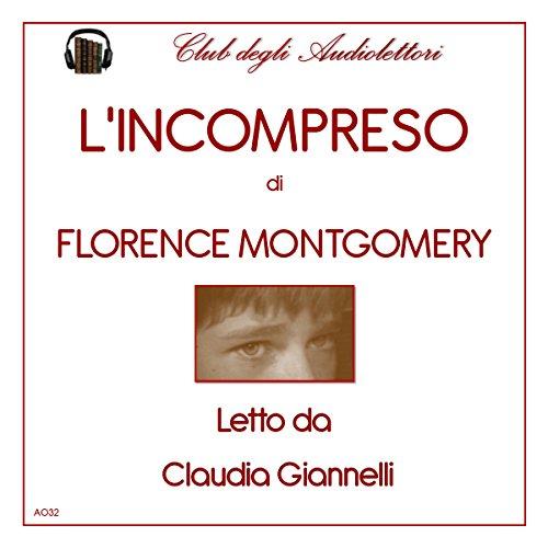 L'Incompreso                   Di:                                                                                                                                 Florence Montgomery                               Letto da:                                                                                                                                 Claudia Giannelli                      Durata:  5 ore e 14 min     2 recensioni     Totali 4,0
