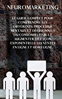 Neuromarketing: The complete guide to understanding the different mental and decision-making processes of the consumer and exponentially increasing online and offline sales. (FRENCH Version)