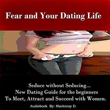 Fear and Your Dating Life - Seduce Without Seducing - Meet, Attract, and Succeed with Women