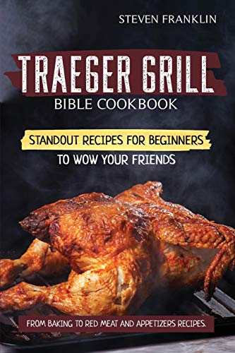 Traeger Grill Bible Cookbook: Standout Recipes for Beginners to wow your Friends, From Baking to Red Meat and Appetizers Recipes