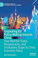 Unpacking EU Policy-Making towards China: How Member States, Bureaucracies, and Institutions Shape its China Economic Policy (Palgrave Studies in Asia-Pacific Political Economy)