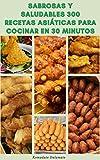 Sabrosas Y Saludables 300 Recetas Asiáticas Para Cocinar En 30 Minutos : Recetas De Japón, Indonesia, Malasia, India, Singapore, Filipinas, Vietnam, Tailandia, Corea, China Y Más