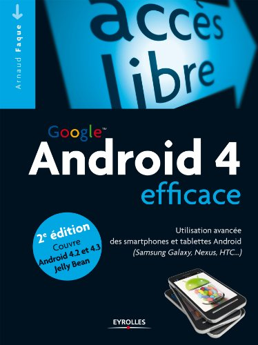 Android 4 efficace: Utilisation avancée des smartphones et tablettes Android (Samsung Galaxy, Nexus, HTC...) - Couvre Android 4.2 et 4.3 Jelly Bean (Accès libre) (French Edition)