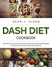 DASH DIET COOKBOOK: OVER 100 HEALTHY, EASY AND LOW-COST DASH DIET RECIPES FOR BEGINNERS. LOSE WEIGHT AND LOWER YOUR BLOOD PRESSURE.
