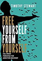 Free Yourself From Yourself: Fail-proof Principles for Addiction Recovery