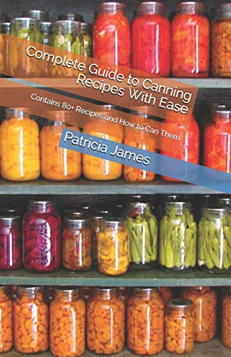Complete Guide to Canning Recipes With Ease: Contains 80+...