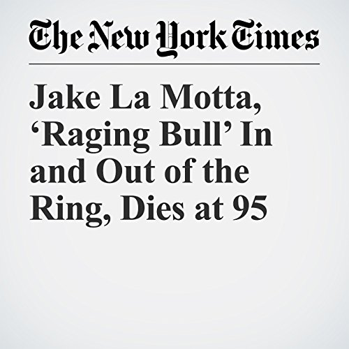 Jake La Motta, 'Raging Bull' In and Out of the Ring, Dies at 95 copertina