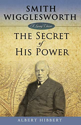 Smith Wigglesworth: Secret of His Power (Living Classics) by [Albert Hibbert]