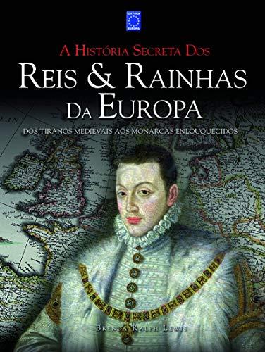 A História Secreta dos Reis & Rainhas da Europa: dos Tiranos Medievais aos Monarcas Enlouquecidos