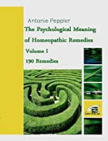 The Psychological Meaning of Homeopathic Remedies: Volume I