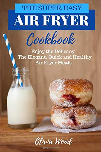 THE SUPER EASY AIR FRYER COOKBOOK: Enjoy the Delicacy -The Elegant, Quick and Healthy Air Fryer Meals