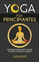 Yoga para principiantes: Posturas simples para calmar tu mente y sanar tu cuerpo