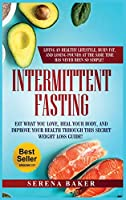 Intermittent Fasting: Eat What You Love, Heal Your Body, And Improve Your Health Through This Secret Weight Loss Guide