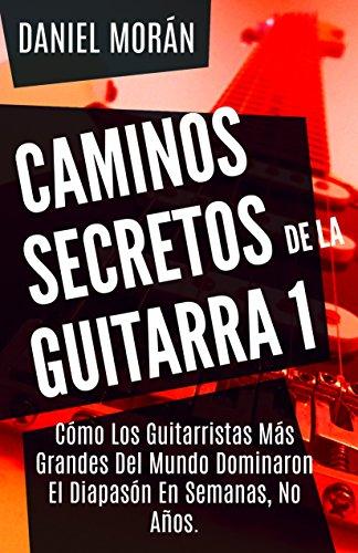 Caminos Secretos de la Guitarra 1: Cómo Los Guitarristas Más Grandes Del Mundo Dominaron El Diapasón En Semanas, No Años. (CAMINOS DE LA GUITARRA)