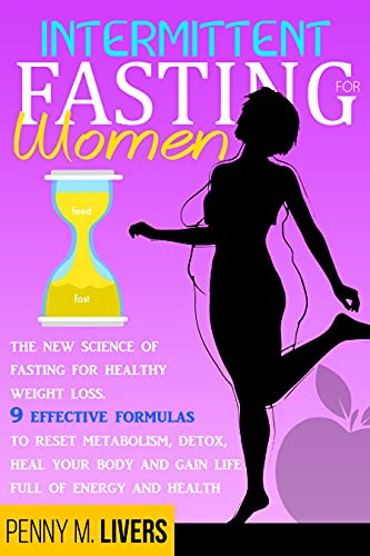 Intermittent Fasting for Women: The New Science of Fasting for Healthy Weight Loss. 9 Effective Formulas to Reset Metabolism, Detox, Heal Your Body and Gain Life Full of Energy and Health