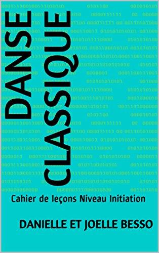 DANSE CLASSIQUE: Cahier de leçons Niveau Initiation (Cahiers de leçons t. 2)