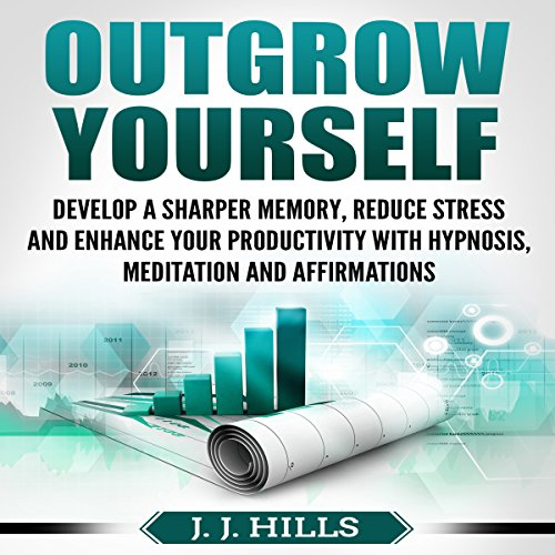 Outgrow Yourself: Develop a Sharper Memory, Reduce Stress and Enhance Your Productivity with Hypnosis, Meditation and Affirmations audiobook cover art