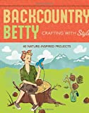 Backcountry Betty Crafting With Style: 40 Nature-Inspired Projects