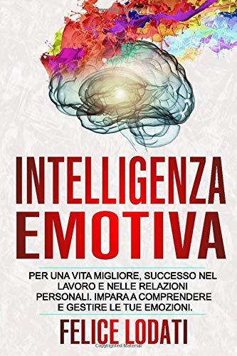 Intelligenza Emotiva: Per una Vita migliore, Successo nel Lavoro e nelle Relazioni Personali. Impara a Comprendere e Gestire le tue Emozioni.