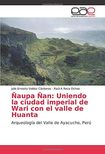 Ñaupa Ñan: Uniendo la ciudad imperial de Wari con el valle de Huanta: Arqueología del Valle de Ayacucho, Perú (Spanish Edition)