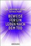 Beweise für ein Leben nach dem Tod: Die umfassende Dokumentation von Nahtoderfahrungen aus der ganzen Welt - Dr. Jeffrey Long