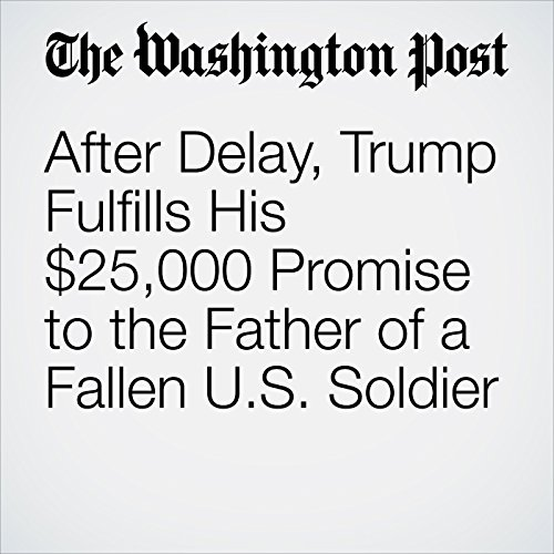 After Delay, Trump Fulfills His $25,000 Promise to the Father of a Fallen U.S. Soldier copertina