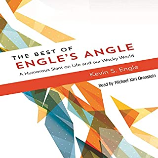 The Best of Engle's Angle     A Humorous Slant on Life and Our Wacky World              By:                                                                                                                                 Kevin S. Engle                               Narrated by:                                                                                                                                 Michael Karl Orenstein                      Length: 4 hrs and 42 mins     10 ratings     Overall 4.2