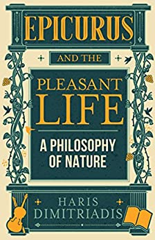 EPICURUS and THE PLEASANT LIFE: A Philosophy of Nature by [Haris Dimitriadis]