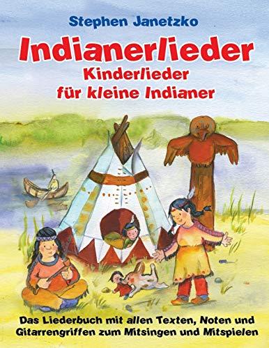 Indianerlieder - Kinderlieder für kleine Indianer: 15 wunderschöne neue Indianerlieder für Kinder zum Mitsingen, Tanzen und Bewegen
