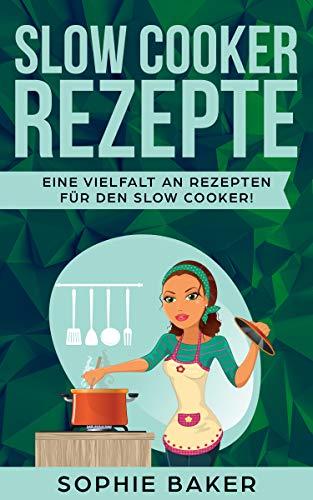 Slow Cooker Kochbuch: Die leckersten Slow Cooker und Schongarer Rezepte für jeden Geschmack. Gesund und lecker! Inklusive ausführlicher Tipps und Tricks für den Einstieg in das Slow Cooking.