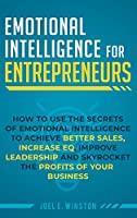 Emotional Intelligence for Entrepreneurs: How to Use the Secrets of Emotional Intelligence to Achieve Better Sales, Increase EQ, Improve Leadership, and Skyrocket the Profits of Your Business