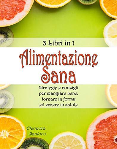 ALIMENTAZIONE SANA: 3 Libri in 1 - Strategie e consigli per mangiare bene, tornare in forma ed essere in salute
