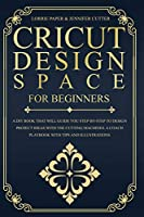 Cricut Design Space For Beginners: A DIY Book That Guide You Step-By-Step To Design Project Ideas With The Cutting Machines (Maker, Explore Air, Joy). A Coach Playbook With Tips And Illustrations.