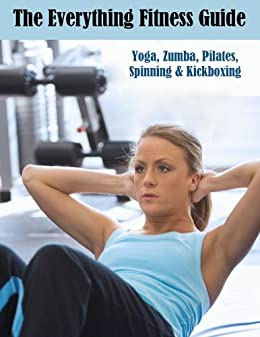 The Everything Fitness Guide: Yoga, Zumba, Pilates, Spinning ...