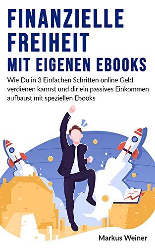 Finanzielle Freiheit durch eigene Ebooks | Wie Du in 3 einfachen Schritten online Geld verdienen kannst!: Passives Einkommen mit speziellen Ebooks | Für Anfänger + Geheimer Insider-Tipp